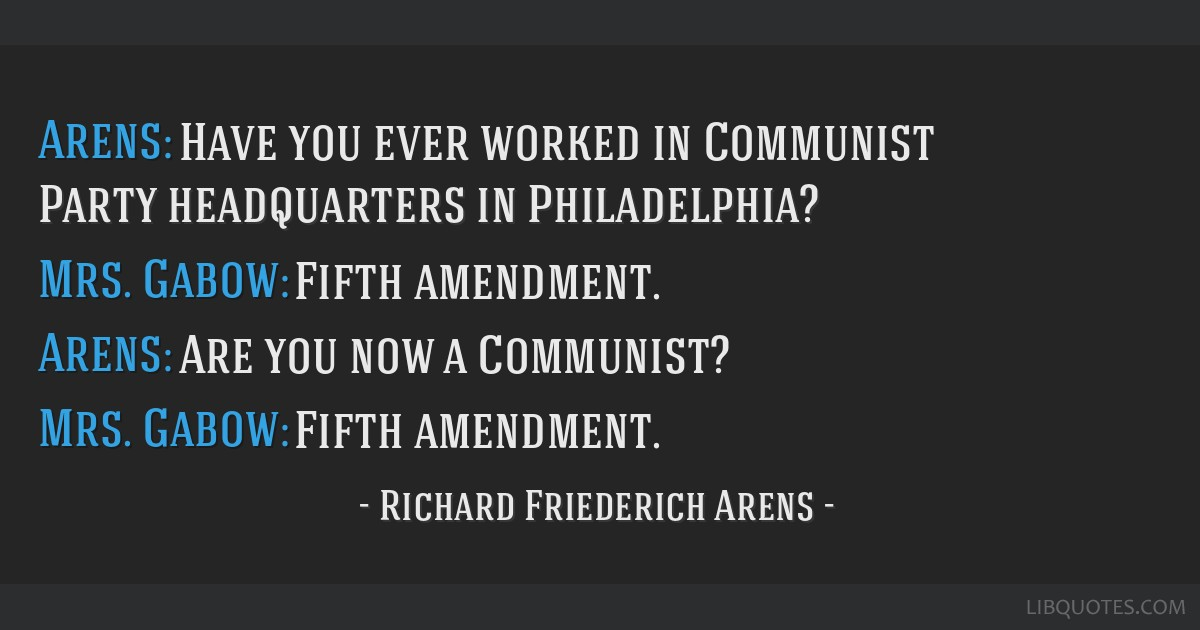 Arens: Have you ever worked in Communist Party headquarters in Philadelphia? Mrs. Gabow: Fifth amendment. Arens: Are you now a Communist? Mrs. Gabow: ...