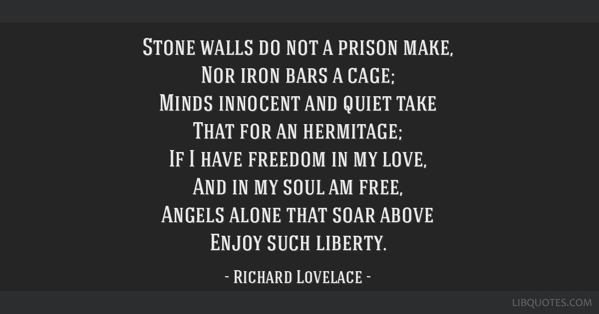 Stone walls do not a prison make, Nor iron bars a cage; Minds innocent and quiet take That for an hermitage; If I have freedom in my love, And in my...