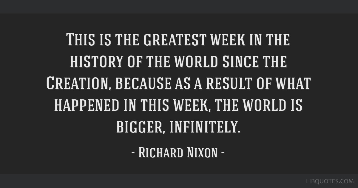 This is the greatest week in the history of the world since the Creation, because as a result of what happened in this week, the world is bigger,...