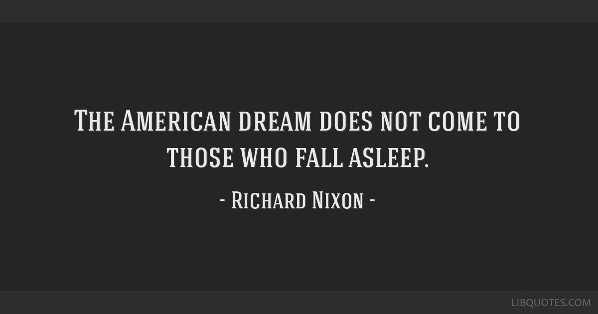 The American dream does not come to those who fall asleep.