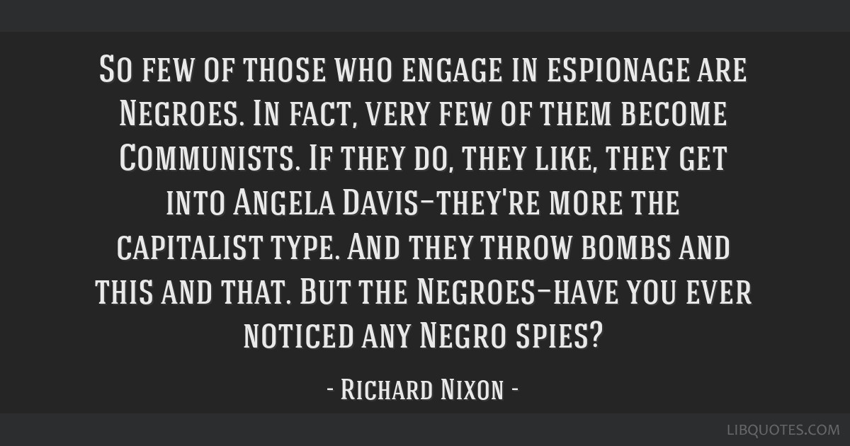 So few of those who engage in espionage are Negroes. In fact, very few of them become Communists. If they do, they like, they get into Angela...