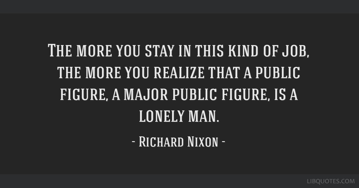 The more you stay in this kind of job, the more you realize that a public figure, a major public figure, is a lonely man.
