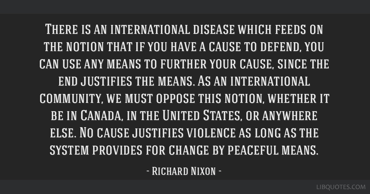 There is an international disease which feeds on the notion that if you have a cause to defend, you can use any means to further your cause, since...