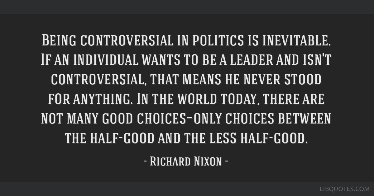 Being controversial in politics is inevitable. If an individual wants to be a leader and isn't controversial, that means he never stood for anything. ...
