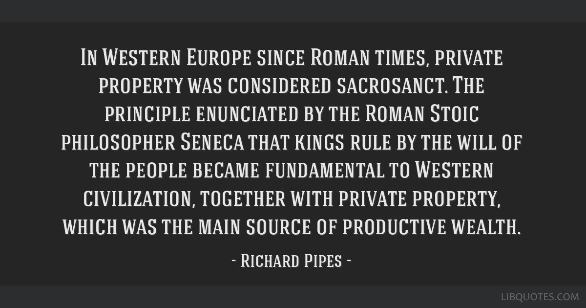 In Western Europe since Roman times, private property was considered sacrosanct. The principle enunciated by the Roman Stoic philosopher Seneca that...