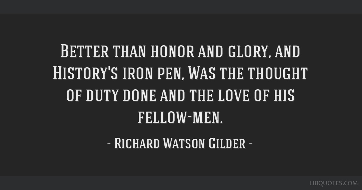 Better than honor and glory, and History's iron pen, Was the thought of duty done and the love of his fellow-men.
