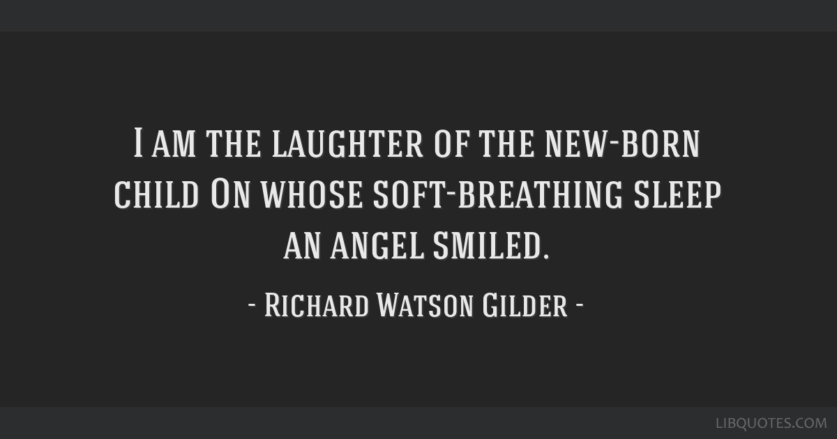 I am the laughter of the new-born child On whose soft-breathing sleep an angel smiled.
