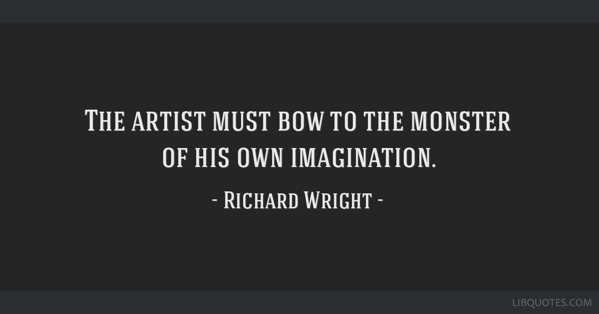 The artist must bow to the monster of his own imagination.