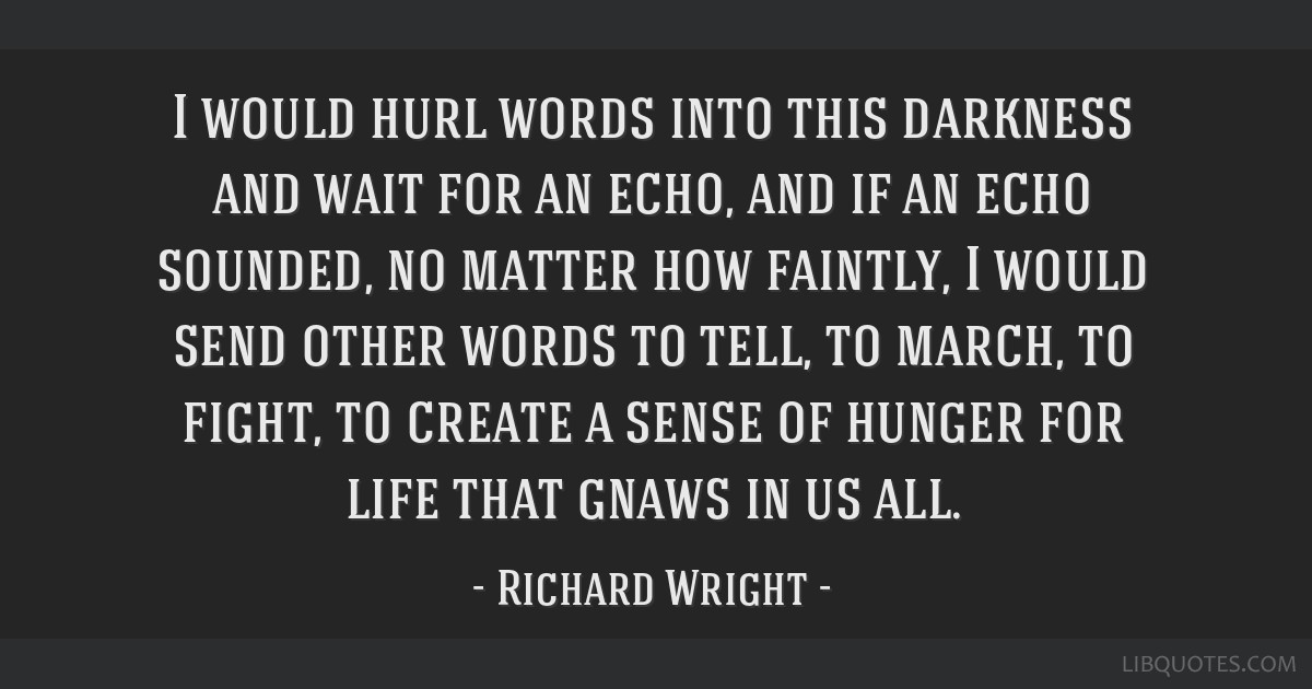 I would hurl words into this darkness and wait for an echo, and if an echo sounded, no matter how faintly, I would send other words to tell, to...