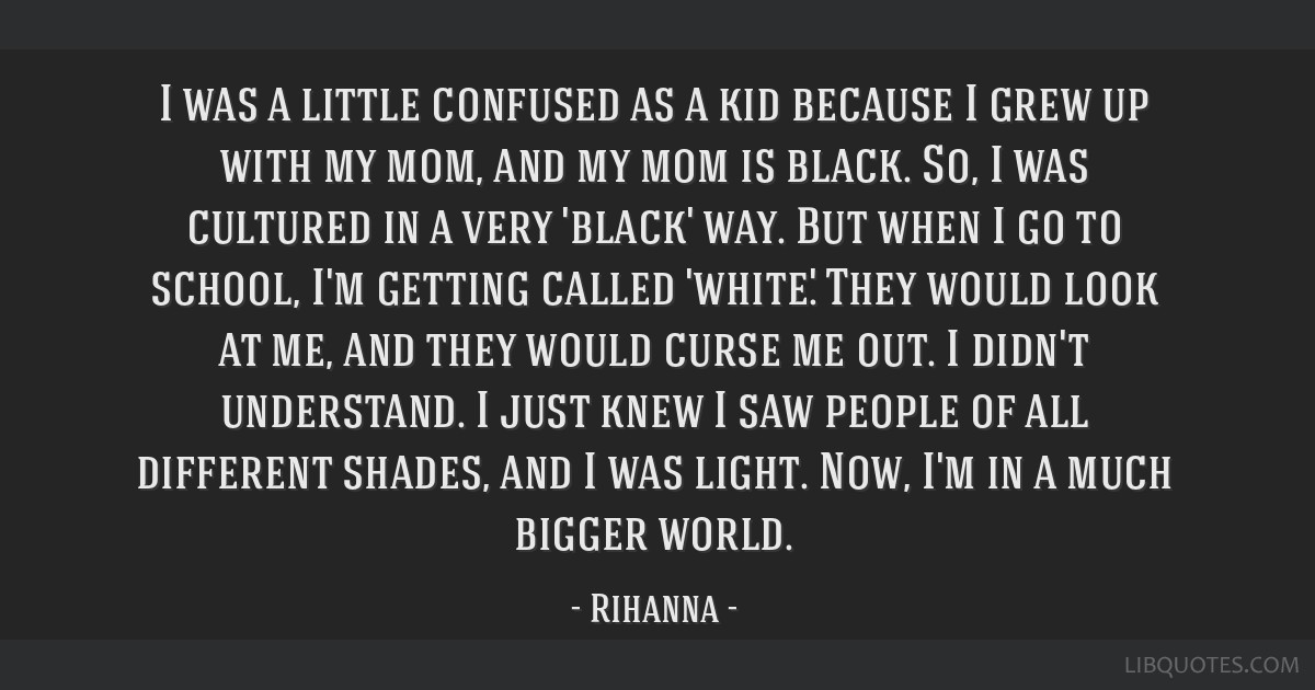 I was a little confused as a kid because I grew up with my mom, and my mom is black. So, I was cultured in a very 'black' way. But when I go to...