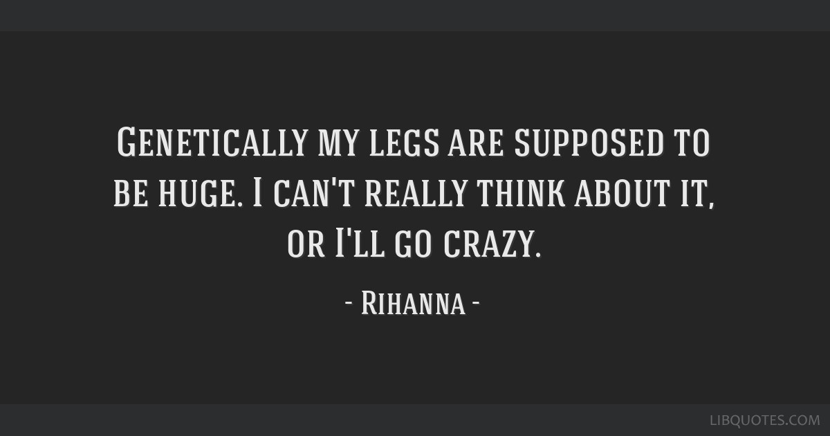 Genetically my legs are supposed to be huge. I can't really think about it, or I'll go crazy.