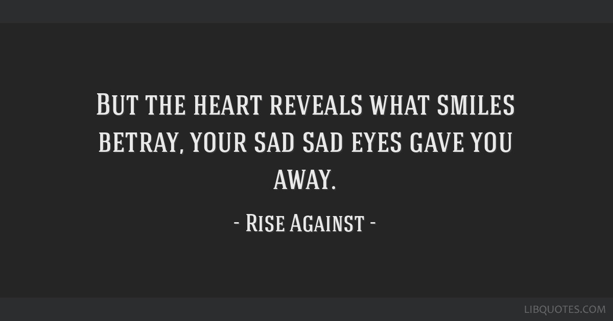 But The Heart Reveals What Smiles Betray Your Sad Sad Eyes Gave You