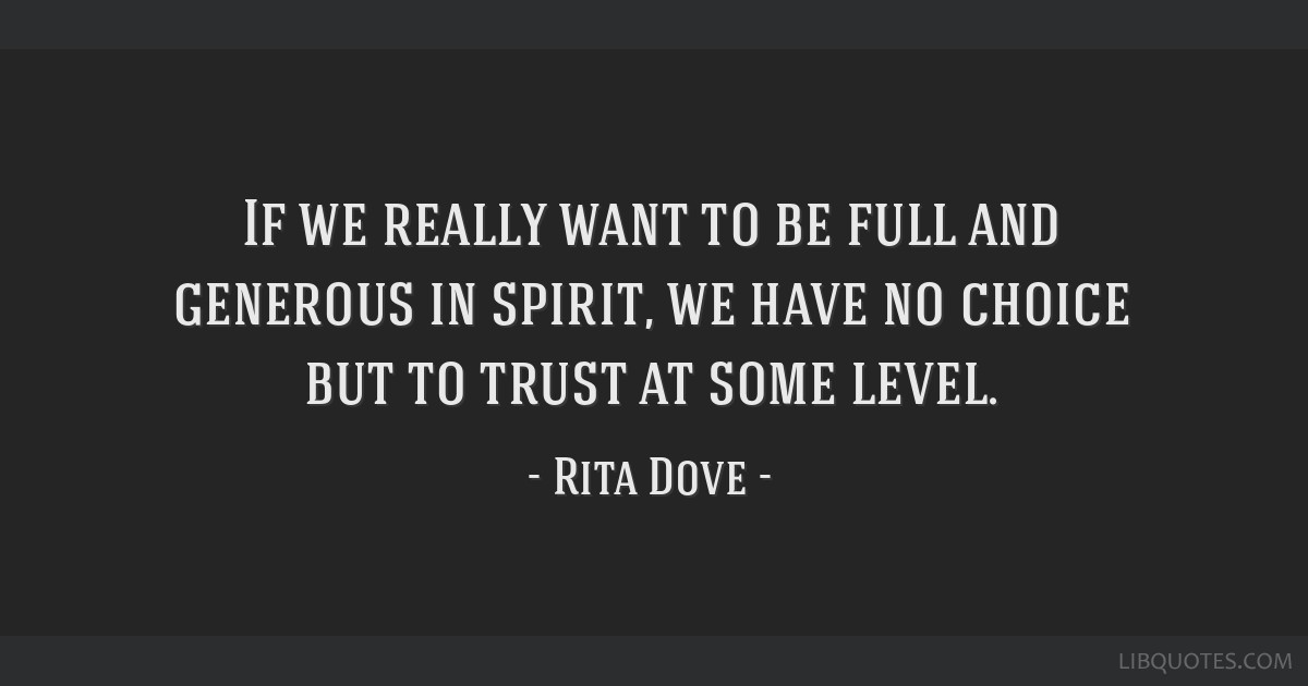 If we really want to be full and generous in spirit, we have no choice but to trust at some level.