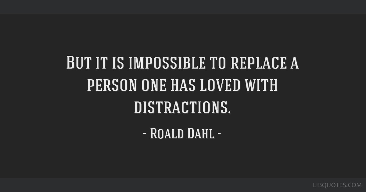 But it is impossible to replace a person one has loved with distractions.