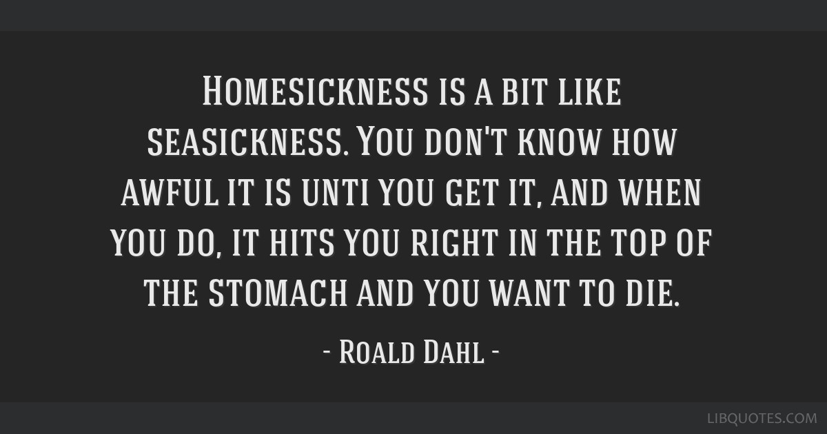Homesickness is a bit like seasickness. You don't know how awful it is unti you get it, and when you do, it hits you right in the top of the stomach...