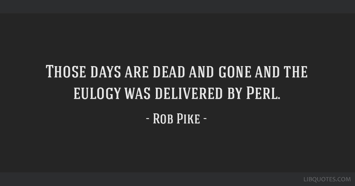 Those days are dead and gone and the eulogy was delivered by Perl
