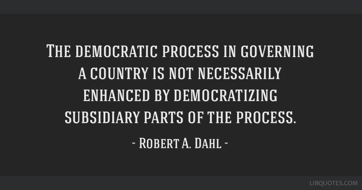 The democratic process in governing a country is not necessarily enhanced by democratizing subsidiary parts of the process.