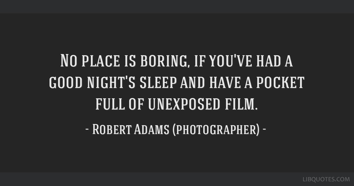 No place is boring, if you've had a good night's sleep and have a pocket full of unexposed film.