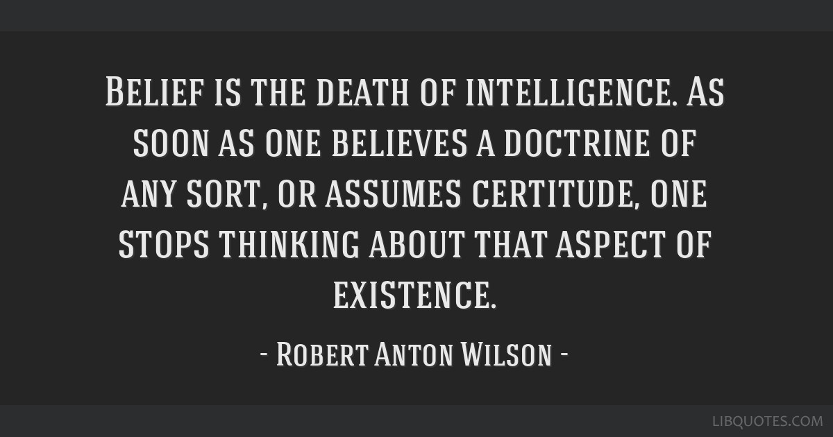 Belief is the death of intelligence. As soon as one believes a doctrine of any sort, or assumes certitude, one stops thinking about that aspect of...