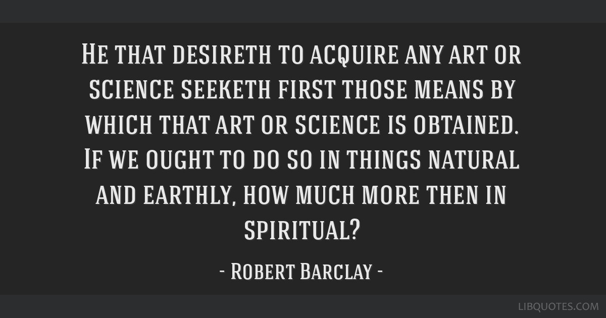 He that desireth to acquire any art or science seeketh first those means by which that art or science is obtained. If we ought to do so in things...