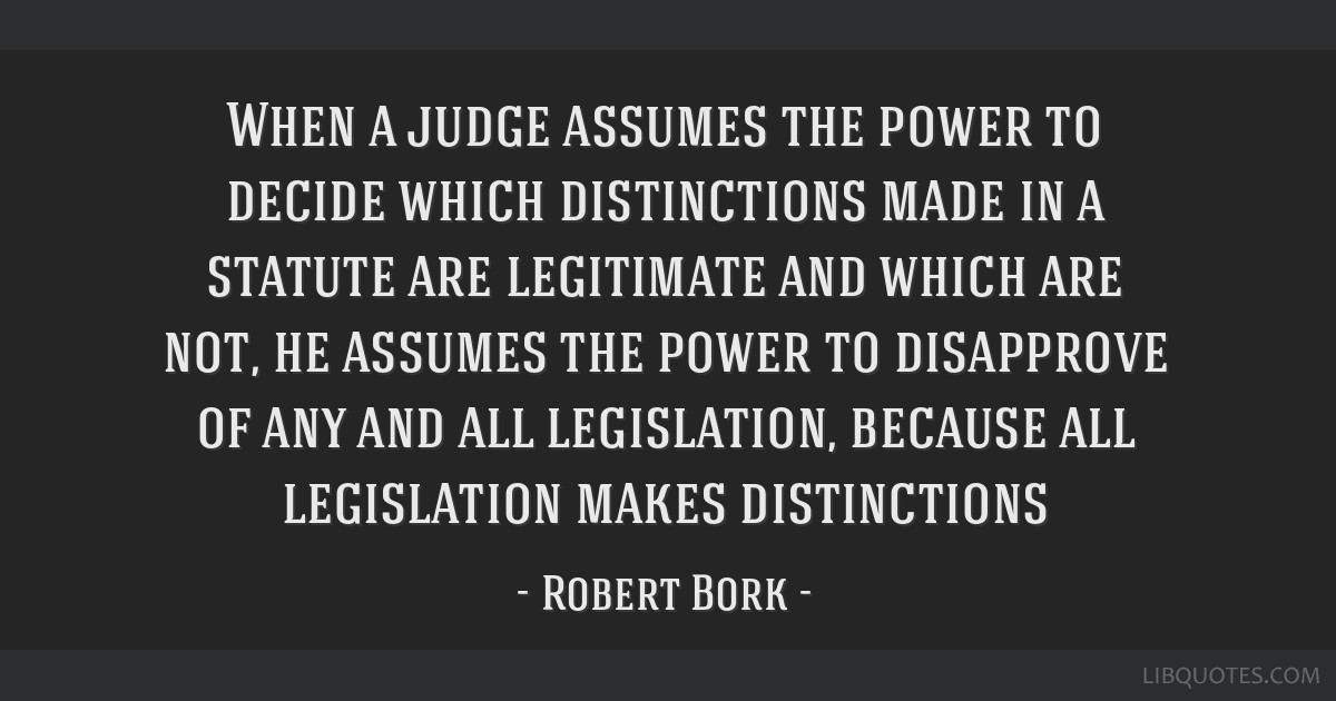 When a judge assumes the power to decide which distinctions made in a statute are legitimate and which are not, he assumes the power to disapprove of ...
