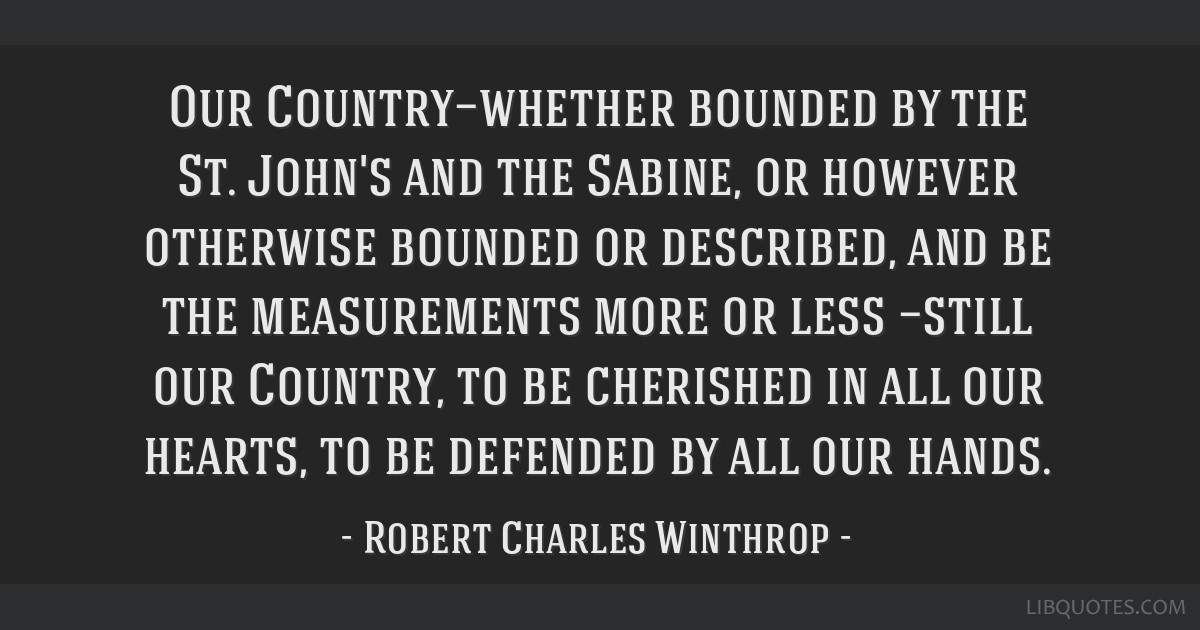 Our Country—whether bounded by the St. John's and the Sabine, or however otherwise bounded or described, and be the measurements more or less...