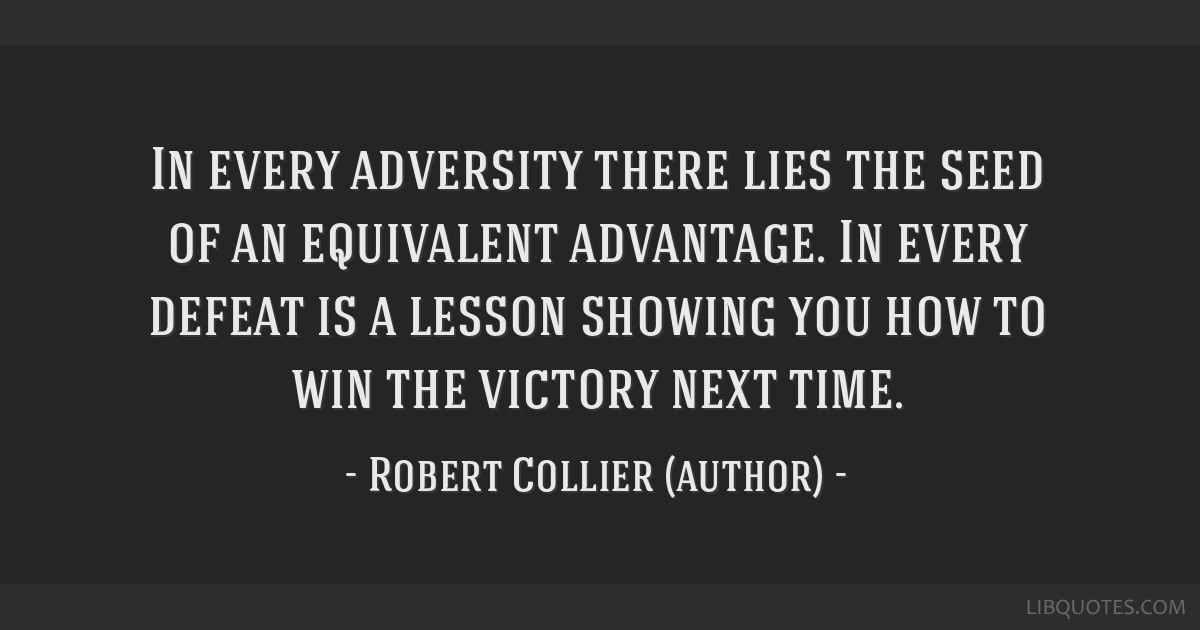 In every adversity there lies the seed of an equivalent advantage. In every defeat is a lesson showing you how to win the victory next time.