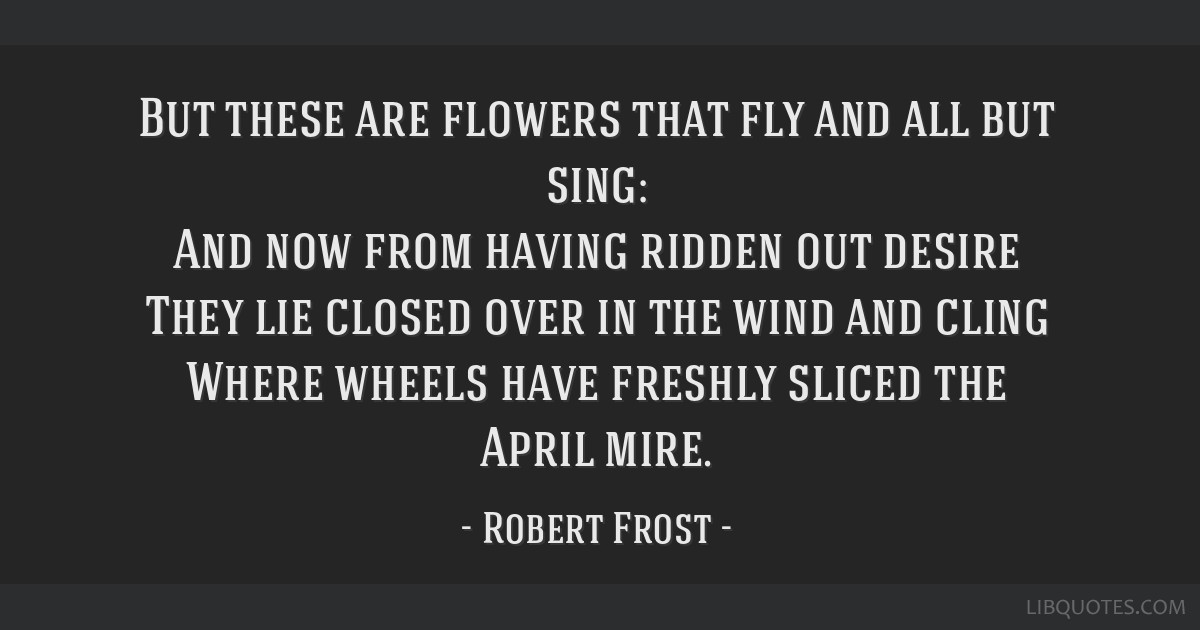 But these are flowers that fly and all but sing: And now from having ridden out desire They lie closed over in the wind and cling Where wheels have...