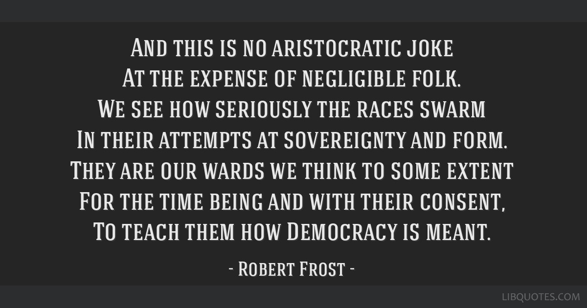 And this is no aristocratic joke At the expense of negligible folk. We see how seriously the races swarm In their attempts at sovereignty and form....