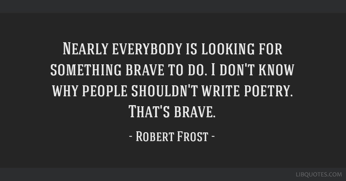 Nearly everybody is looking for something brave to do. I don't know why people shouldn't write poetry. That's brave.