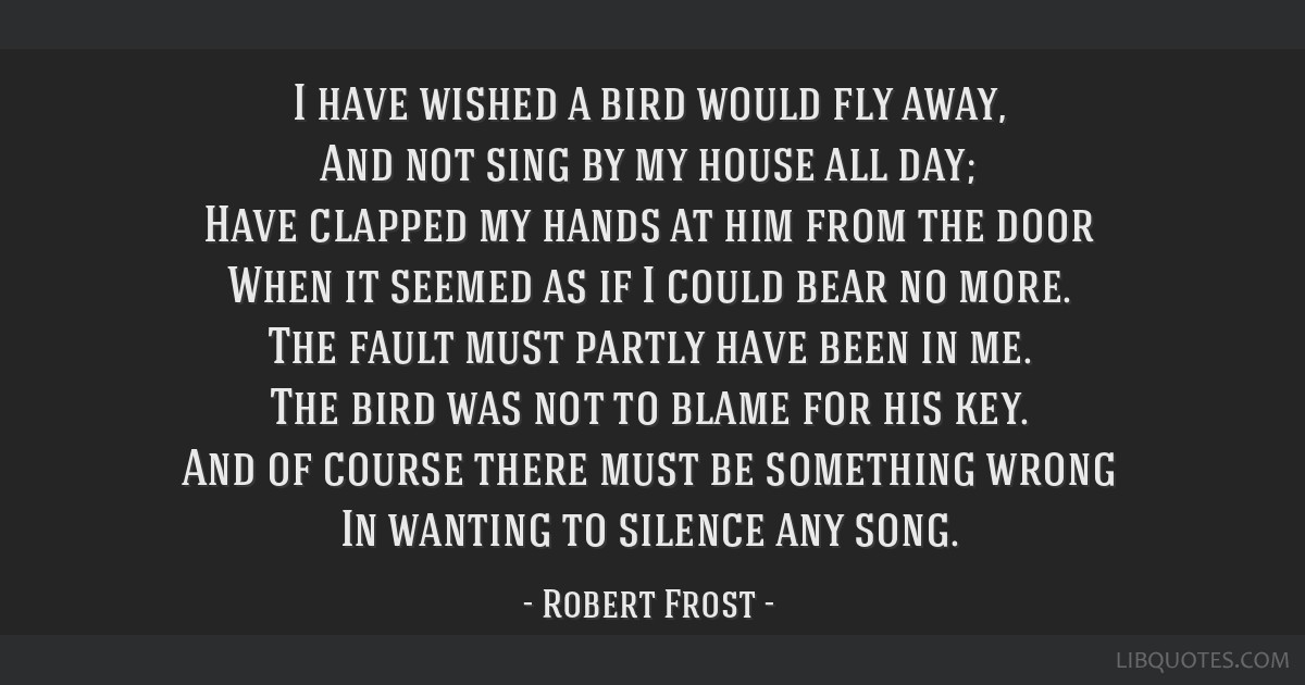 I have wished a bird would fly away, And not sing by my house all day; Have clapped my hands at him from the door When it seemed as if I could bear...