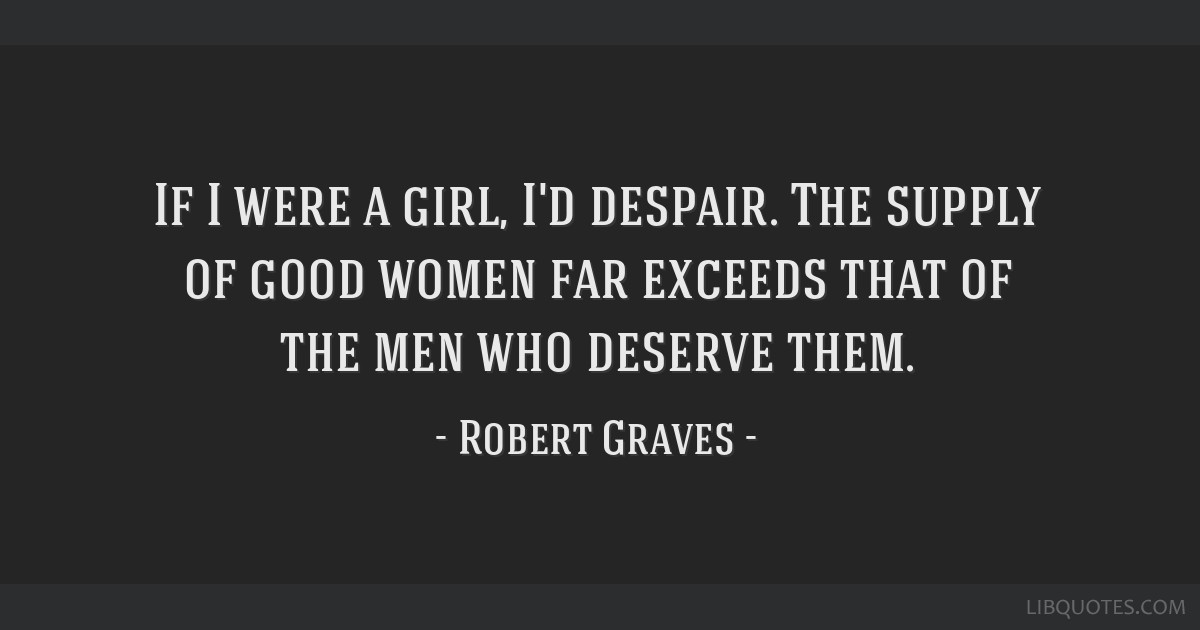 If I were a girl, I'd despair. The supply of good women far exceeds that of the men who deserve them.