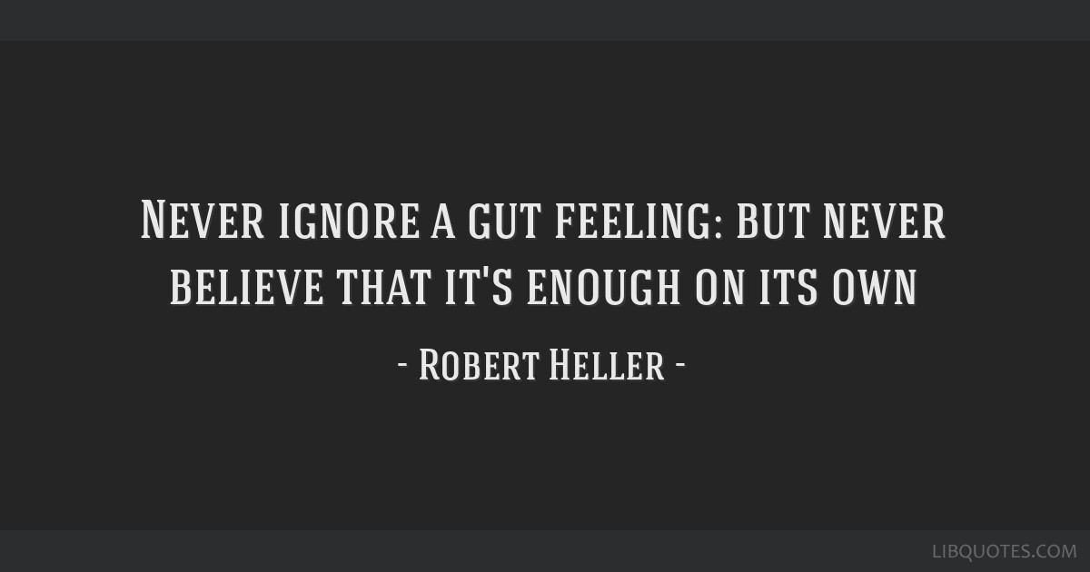 Never ignore a gut feeling: but never believe that it's enough on its own