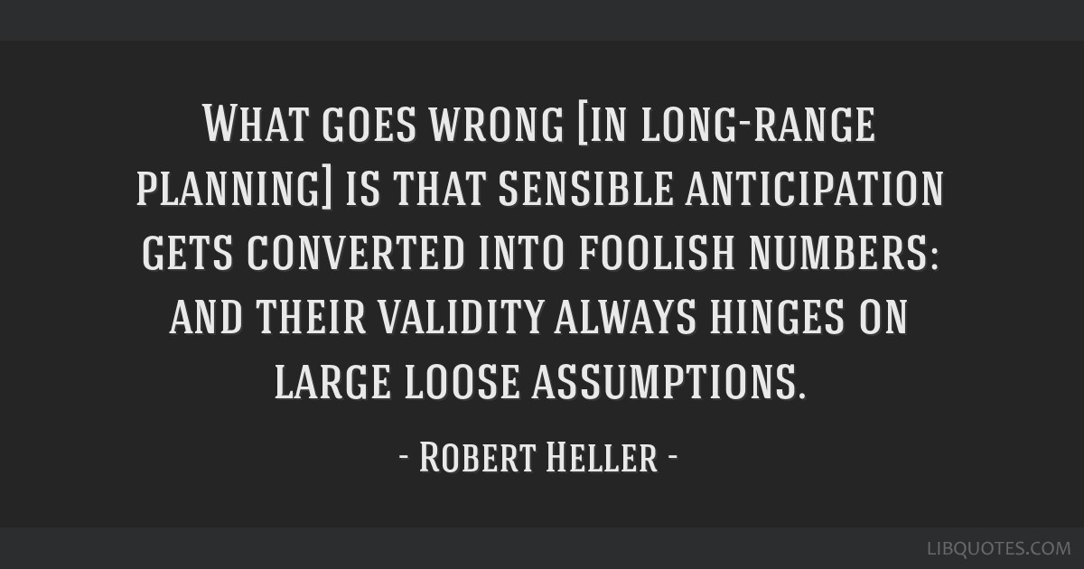 What goes wrong [in long-range planning] is that sensible anticipation gets converted into foolish numbers: and their validity always hinges on large ...