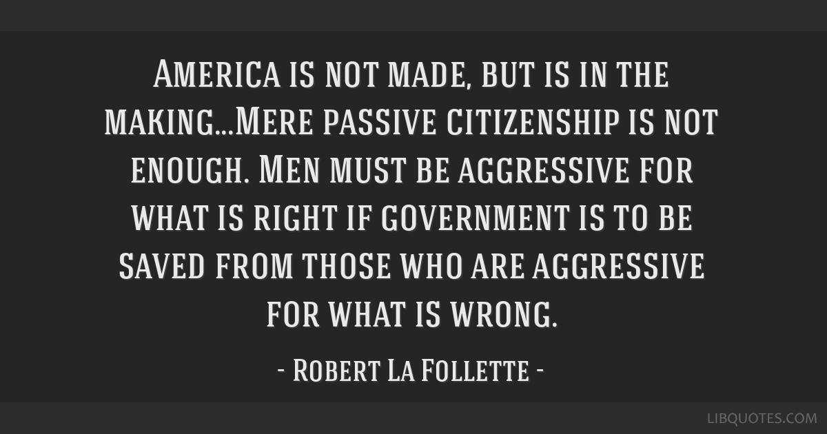 America is not made, but is in the making...Mere passive citizenship is not enough. Men must be aggressive for what is right if government is to be...