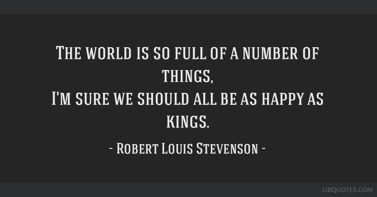 The world is so full of a number of things, I'm sure we should all be as happy as kings.