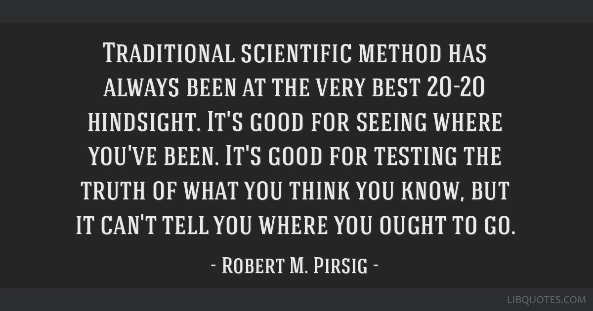 Traditional scientific method has always been at the very best 20-20 hindsight. It's good for seeing where you've been. It's good for testing the...
