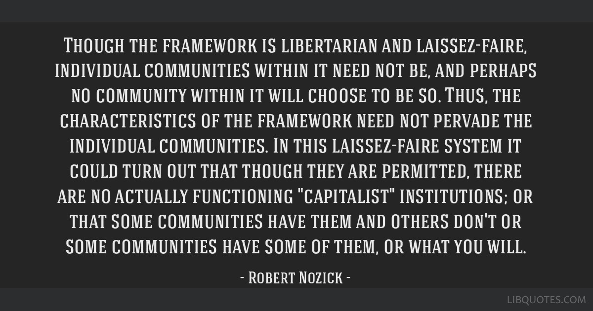 Though the framework is libertarian and laissez-faire, individual communities within it need not be, and perhaps no community within it will choose...