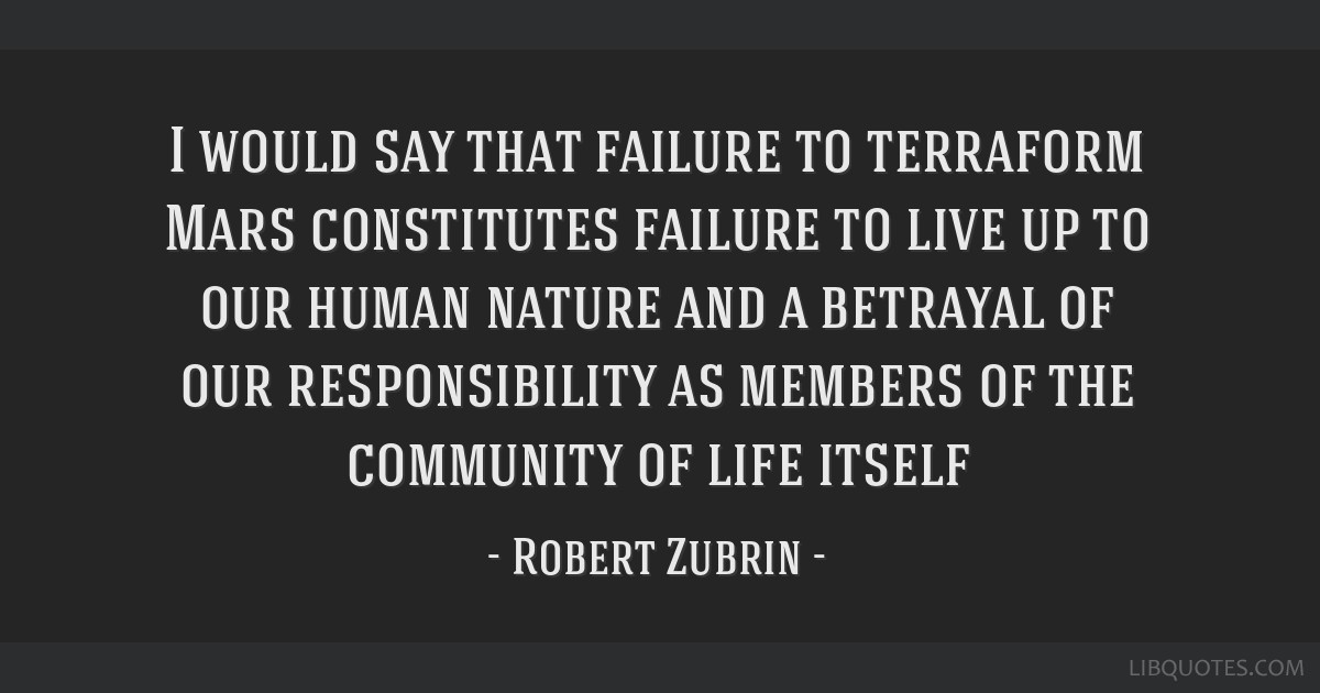 I would say that failure to terraform Mars constitutes failure to live up to our human nature and a betrayal of our responsibility as members of the...