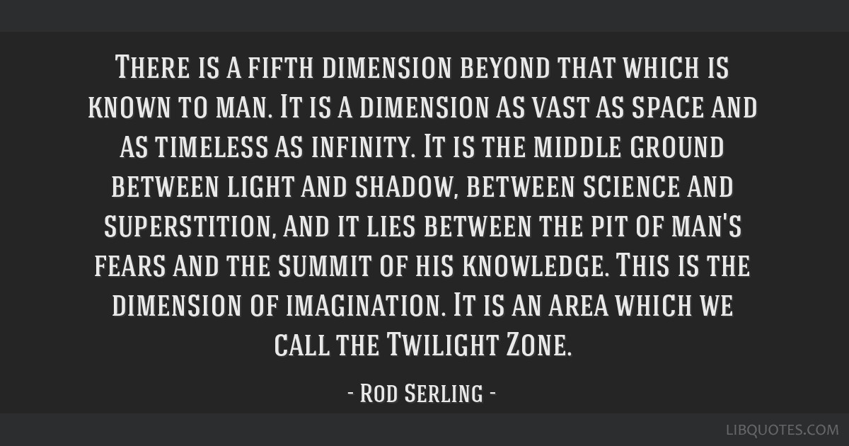 There is a fifth dimension beyond that which is known to man. It is a dimension as vast as space and as timeless as infinity. It is the middle ground ...
