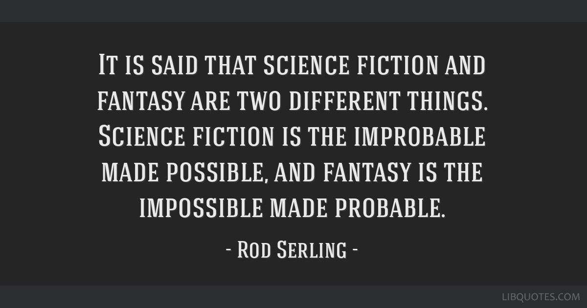It is said that science fiction and fantasy are two different things. Science fiction is the improbable made possible, and fantasy is the impossible...