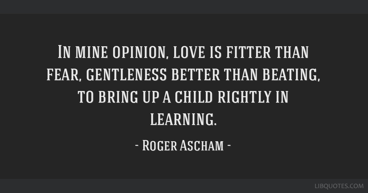 In mine opinion, love is fitter than fear, gentleness better than beating, to bring up a child rightly in learning.
