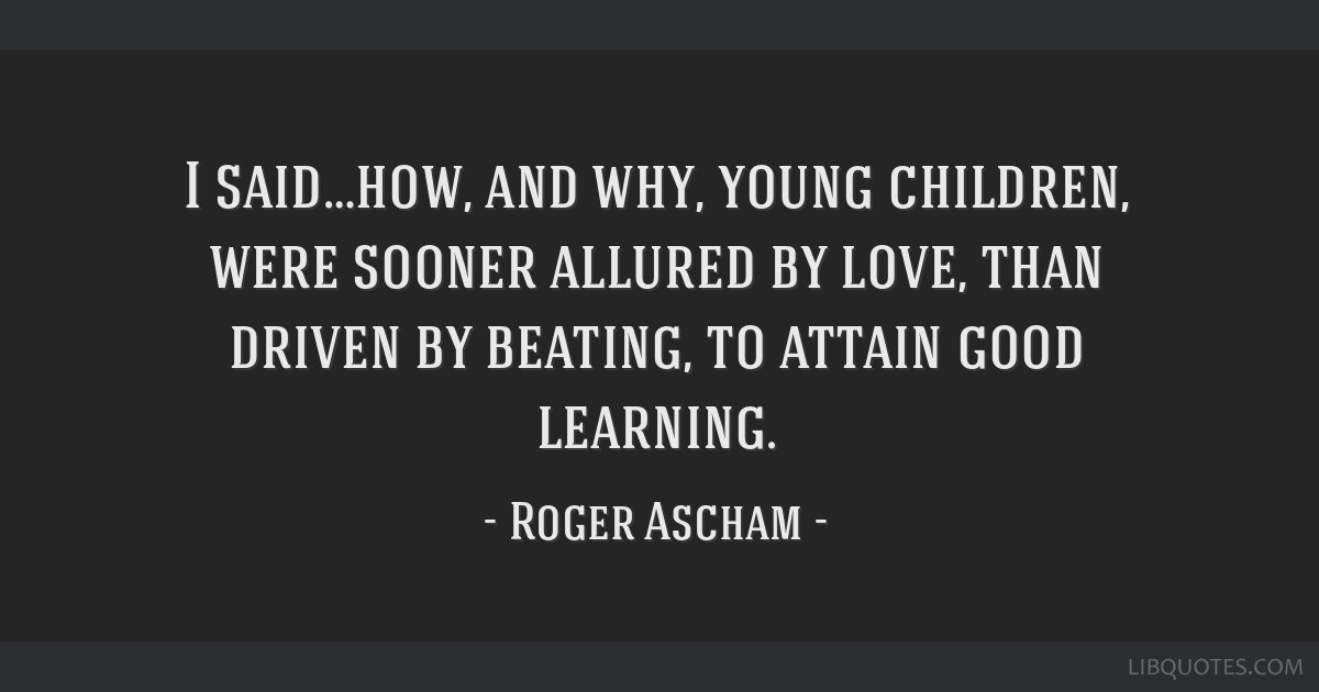 I said…how, and why, young children, were sooner allured by love, than driven by beating, to attain good learning.