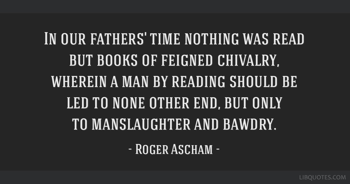 In our fathers' time nothing was read but books of feigned chivalry, wherein a man by reading should be led to none other end, but only to...