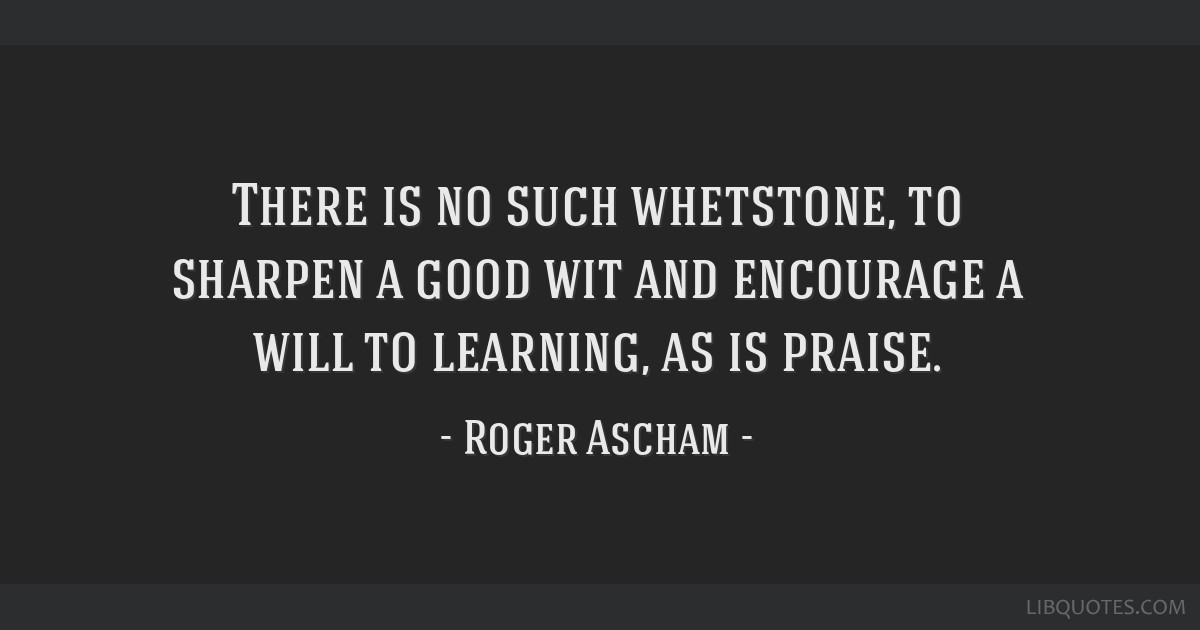 There is no such whetstone, to sharpen a good wit and encourage a will to learning, as is praise.