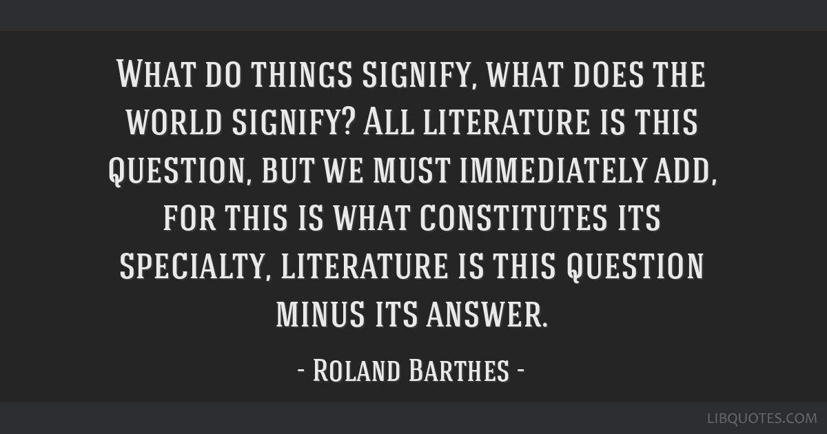 What do things signify, what does the world signify? All literature is this question, but we must immediately add, for this is what constitutes its...