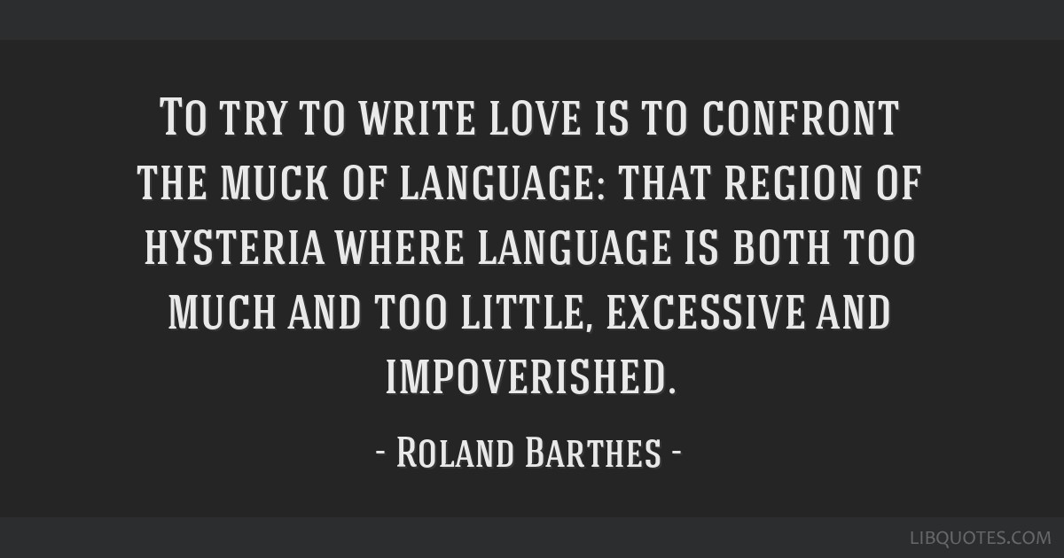 To try to write love is to confront the muck of language: that region of hysteria where language is both too much and too little, excessive and...