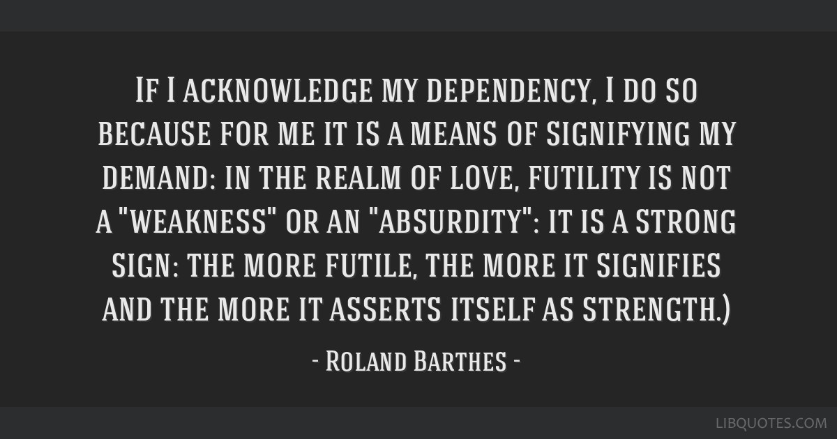 If I acknowledge my dependency, I do so because for me it is a means of signifying my demand: in the realm of love, futility is not a weakness or an...