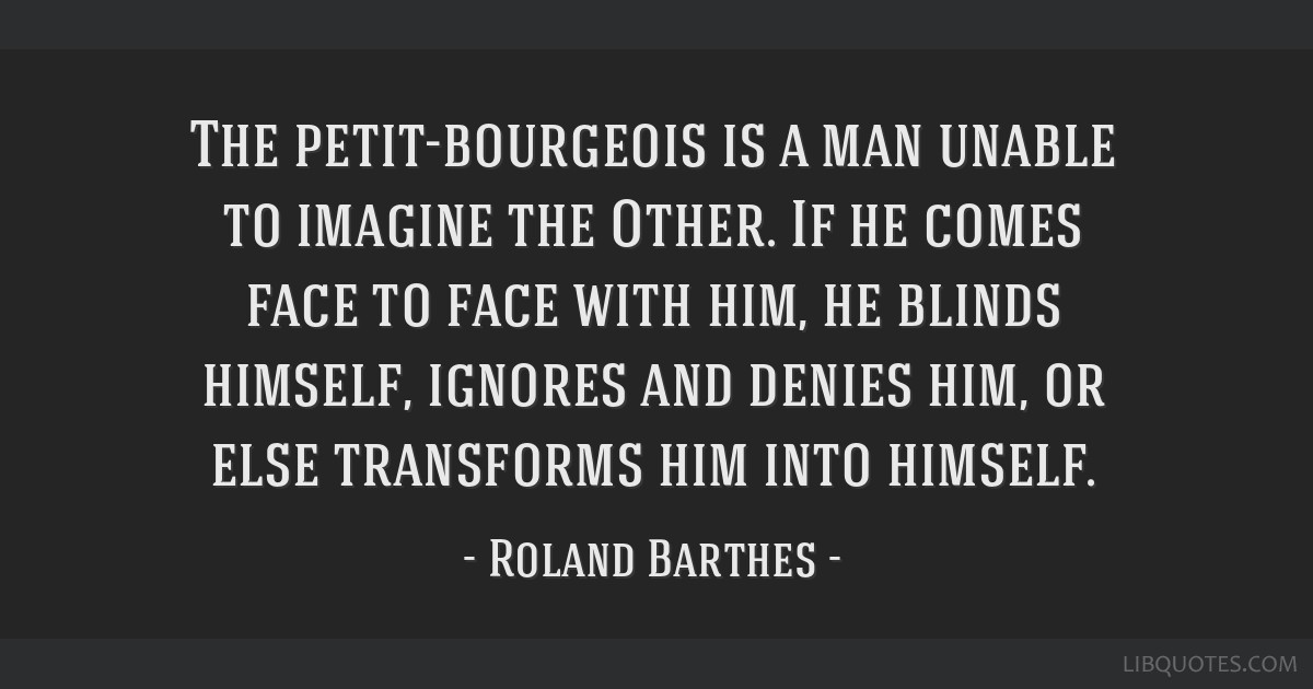 The petit-bourgeois is a man unable to imagine the Other. If he comes face to face with him, he blinds himself, ignores and denies him, or else...