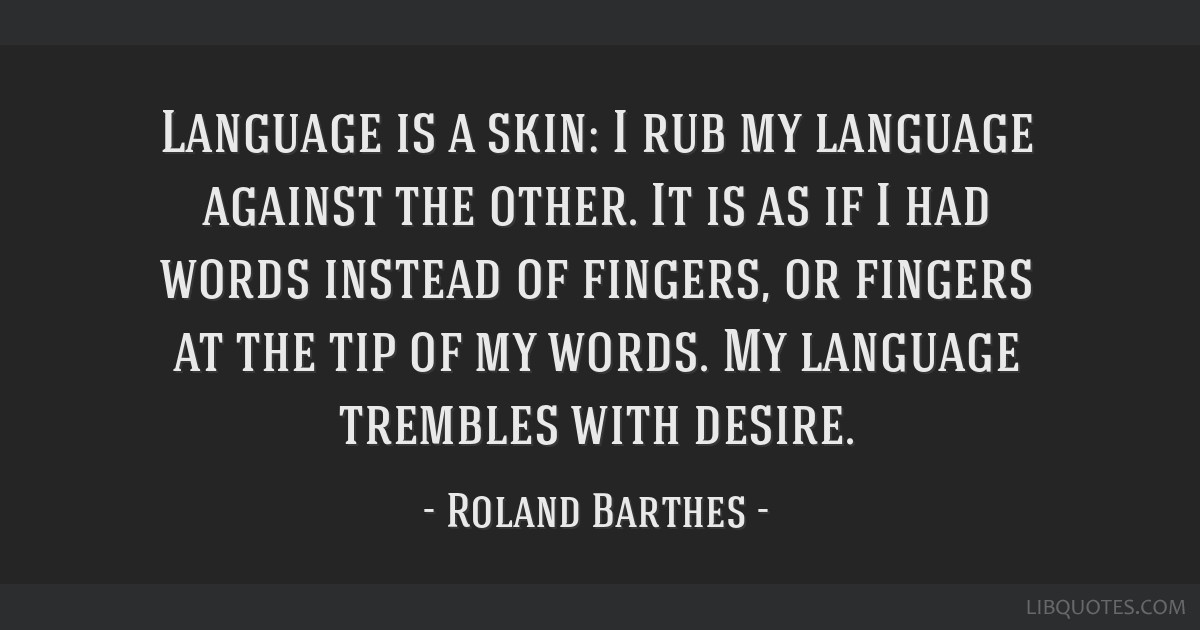 Language is a skin: I rub my language against the other. It is as if I had words instead of fingers, or fingers at the tip of my words. My language...